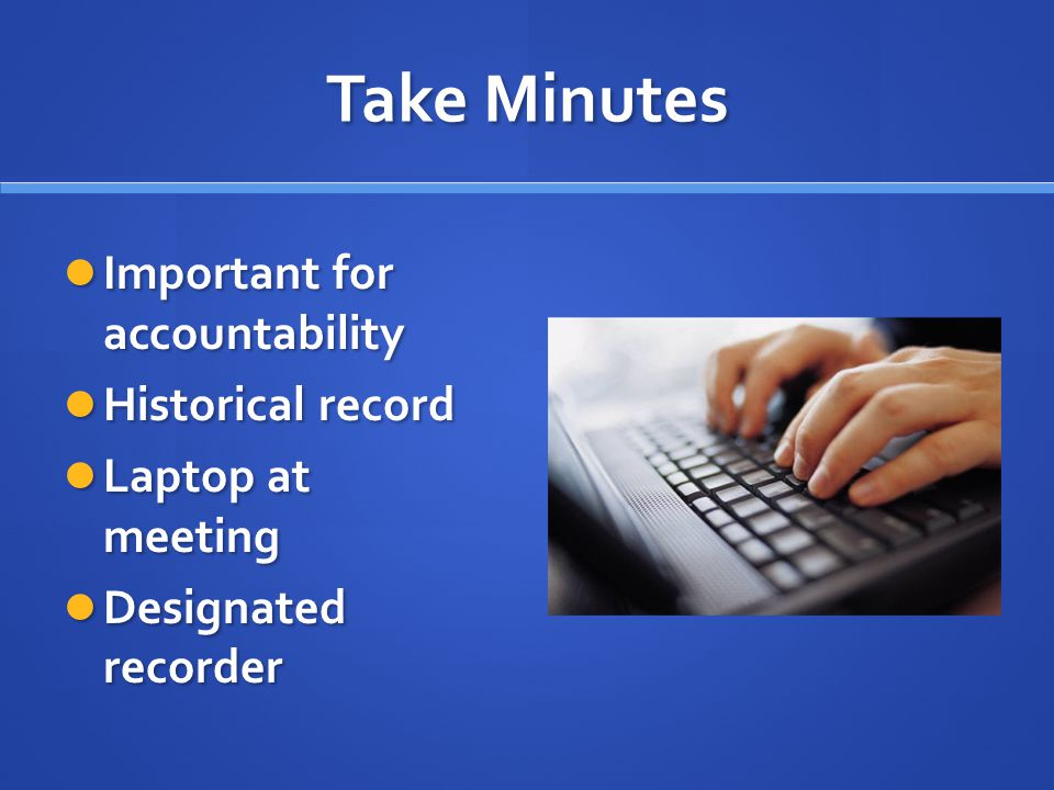 Take Minutes Important for accountability Important for accountability Historical record Historical record Laptop at meeting Laptop at meeting Designated recorder Designated recorder