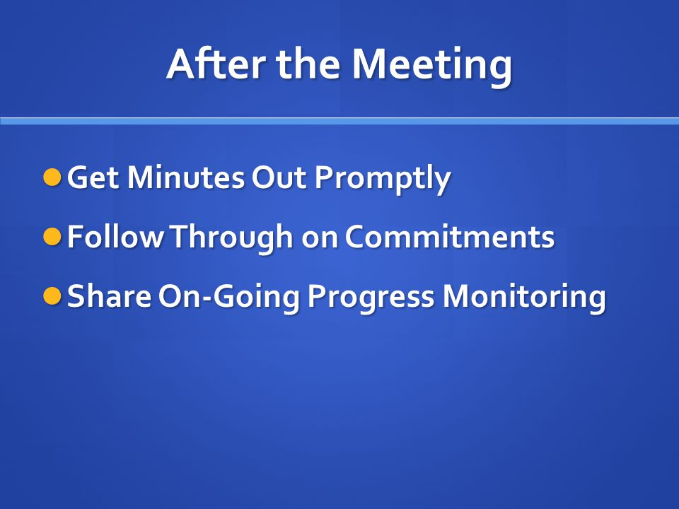 After the Meeting Get Minutes Out Promptly Get Minutes Out Promptly Follow Through on Commitments Follow Through on Commitments Share On-Going Progress Monitoring Share On-Going Progress Monitoring