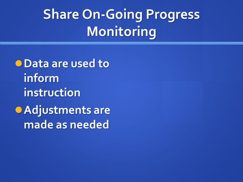 Share On-Going Progress Monitoring Data are used to inform instruction Data are used to inform instruction Adjustments are made as needed Adjustments are made as needed
