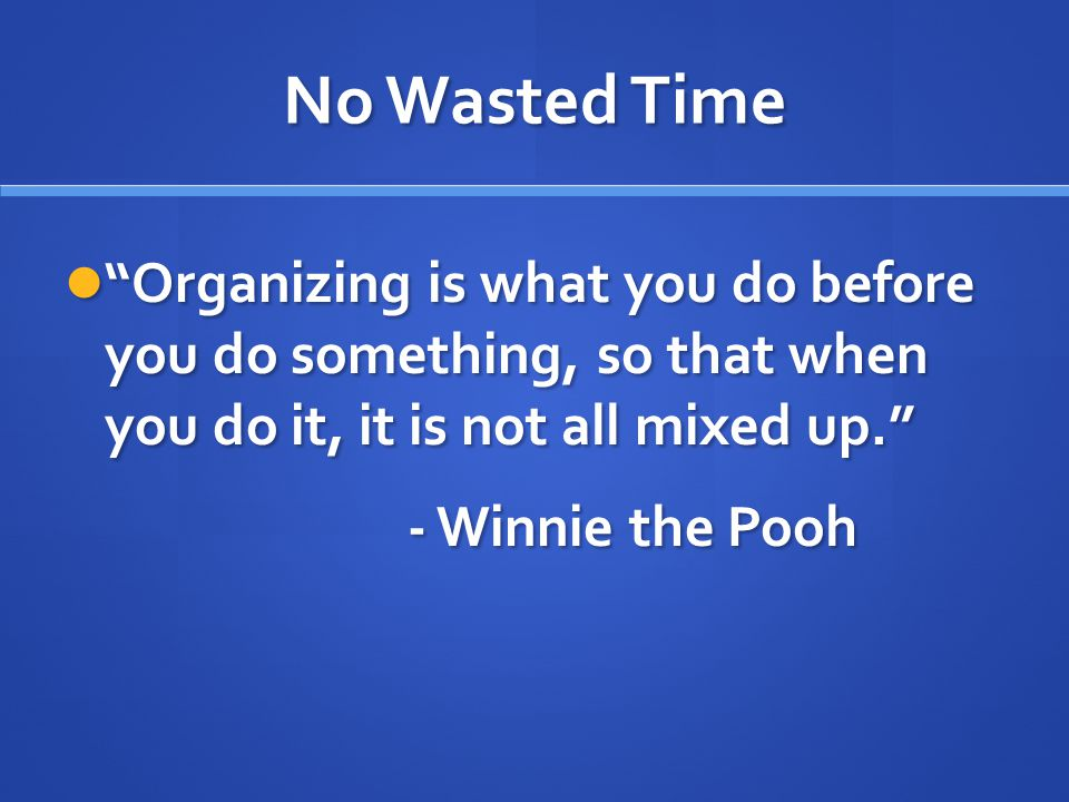 No Wasted Time Organizing is what you do before you do something, so that when you do it, it is not all mixed up. Organizing is what you do before you do something, so that when you do it, it is not all mixed up. - Winnie the Pooh - Winnie the Pooh