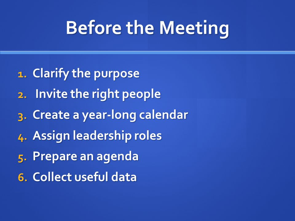 Before the Meeting 1. Clarify the purpose 2. Invite the right people 3. Create a year-long calendar 4. Assign leadership roles 5. Prepare an agenda 6.