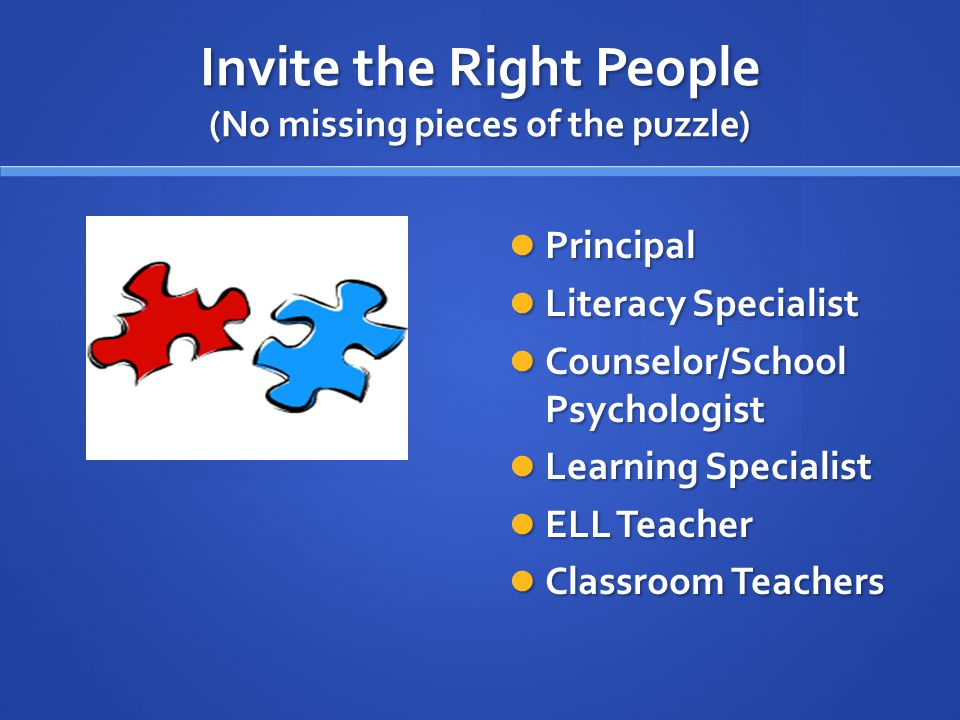 Invite the Right People (No missing pieces of the puzzle) Principal Literacy Specialist Counselor/School Psychologist Learning Specialist ELL Teacher Classroom Teachers
