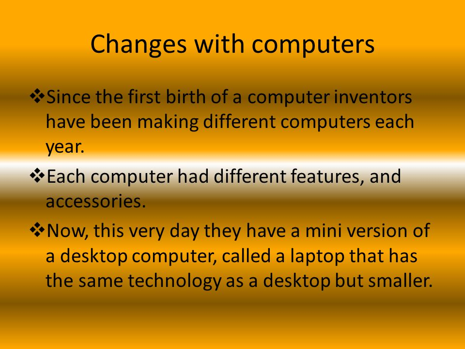 Changes with computers  Since the first birth of a computer inventors have been making different computers each year.