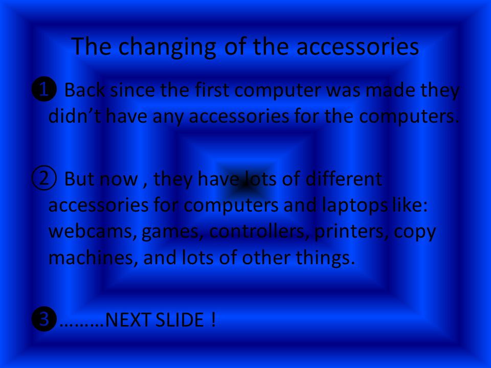 The changing of the accessories ❶ Back since the first computer was made they didn't have any accessories for the computers.