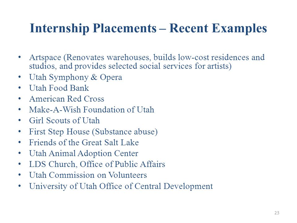 Internship Placements – Recent Examples Artspace (Renovates warehouses, builds low-cost residences and studios, and provides selected social services for artists) Utah Symphony & Opera Utah Food Bank American Red Cross Make-A-Wish Foundation of Utah Girl Scouts of Utah First Step House (Substance abuse) Friends of the Great Salt Lake Utah Animal Adoption Center LDS Church, Office of Public Affairs Utah Commission on Volunteers University of Utah Office of Central Development 23