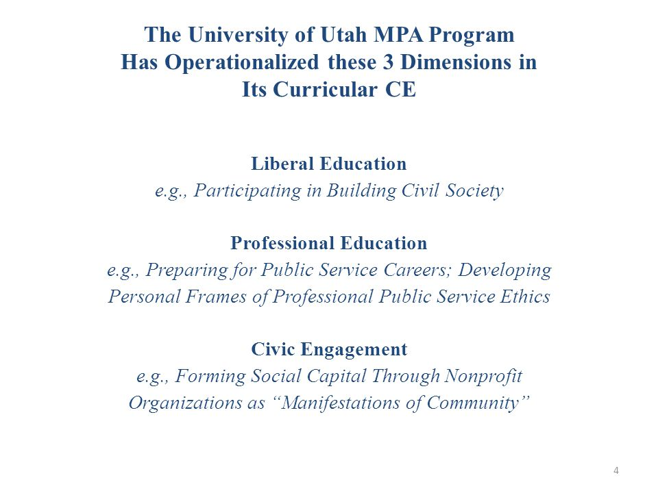 The University of Utah MPA Program Has Operationalized these 3 Dimensions in Its Curricular CE Liberal Education e.g., Participating in Building Civil Society Professional Education e.g., Preparing for Public Service Careers; Developing Personal Frames of Professional Public Service Ethics Civic Engagement e.g., Forming Social Capital Through Nonprofit Organizations as Manifestations of Community 4