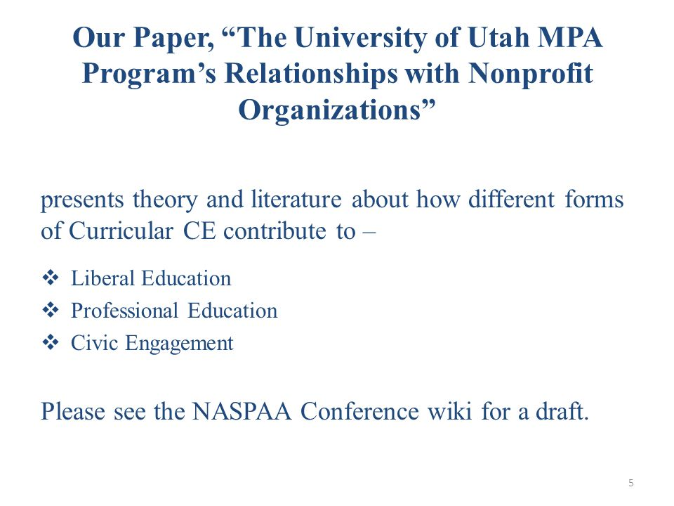 Our Paper, The University of Utah MPA Program's Relationships with Nonprofit Organizations presents theory and literature about how different forms of Curricular CE contribute to –  Liberal Education  Professional Education  Civic Engagement Please see the NASPAA Conference wiki for a draft.