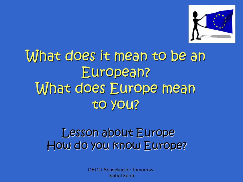OECD-Schooling for Tomorrow - Isabel Serra What does it mean to be an European? What does Europe mean to you? Lesson about Europe How do you know Euro