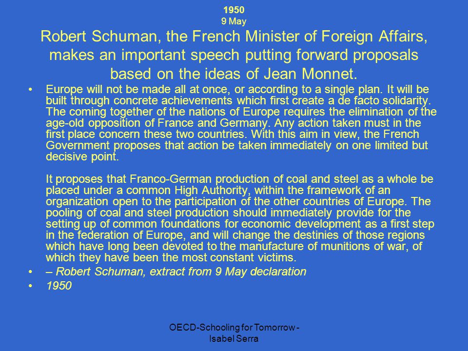 OECD-Schooling for Tomorrow - Isabel Serra 1950 9 May Robert Schuman, the French Minister of Foreign Affairs, makes an important speech putting forwar