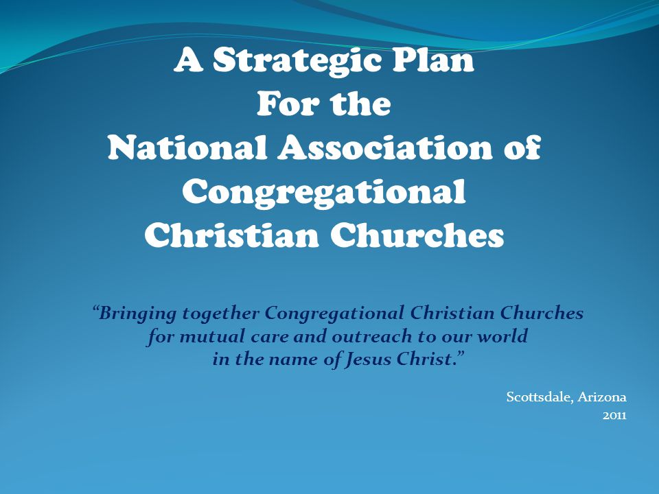 Bringing together Congregational Christian Churches for mutual care and outreach to our world in the name of Jesus Christ. Scottsdale, Arizona 2011 A Strategic Plan For the National Association of Congregational Christian Churches