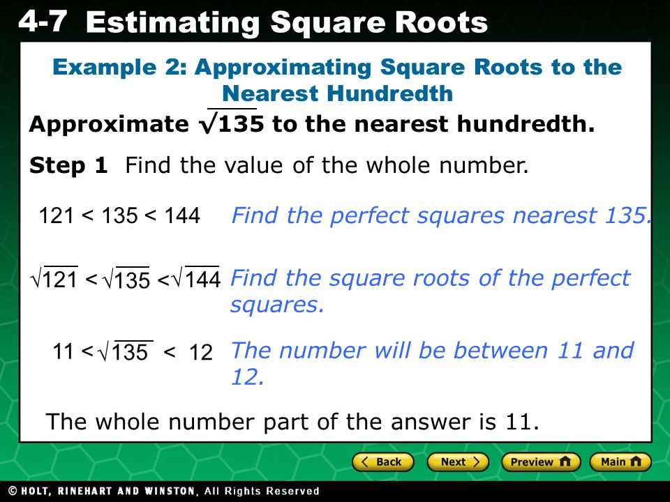 Evaluating Algebraic Expressions 4-7 Estimating Square Roots Example 2: Approximating Square Roots to the Nearest Hundredth 121 < 135 < 144 The whole