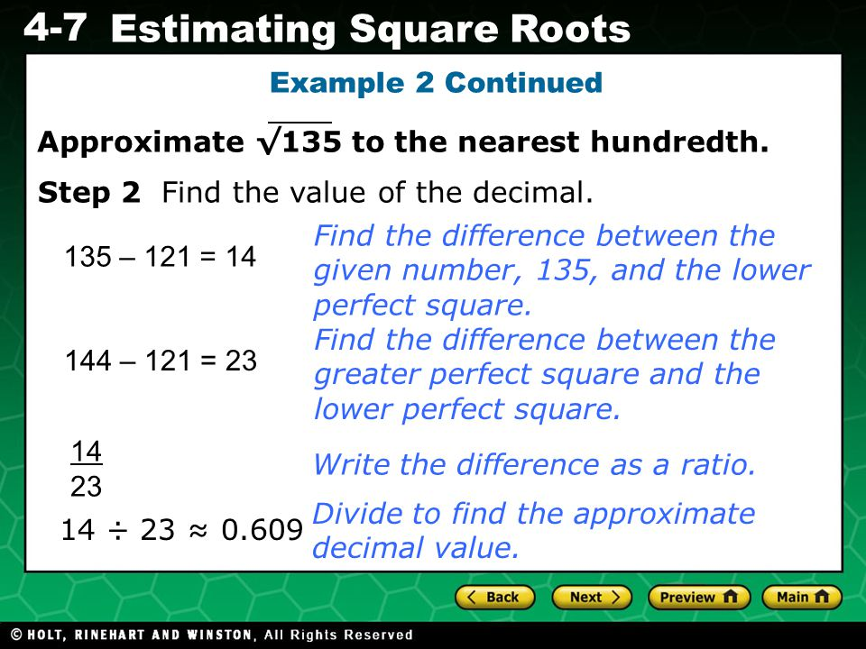 Evaluating Algebraic Expressions 4-7 Estimating Square Roots Example 2 Continued 135 – 121 = 14 14 ÷ 23 ≈ 0.609 Find the difference between the given