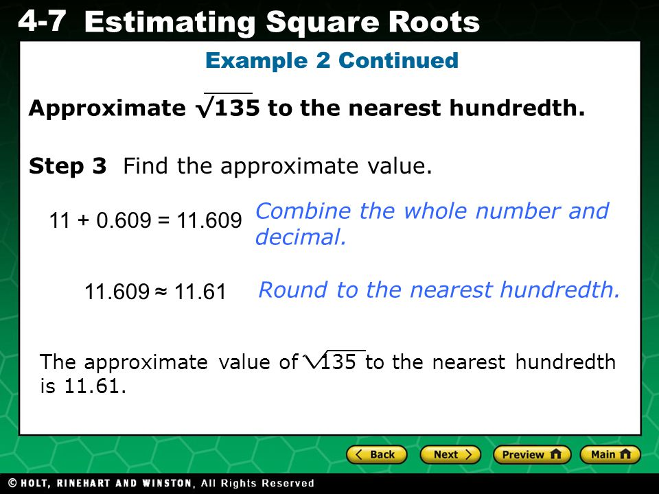 Evaluating Algebraic Expressions 4-7 Estimating Square Roots Example 2 Continued 11 + 0.609 = 11.609 Combine the whole number and decimal. Step 3 Find