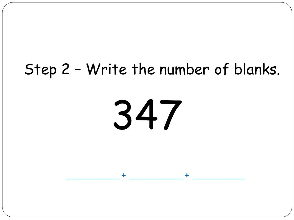Step 2 – Write the number of blanks. 347 __________ + __________ + __________