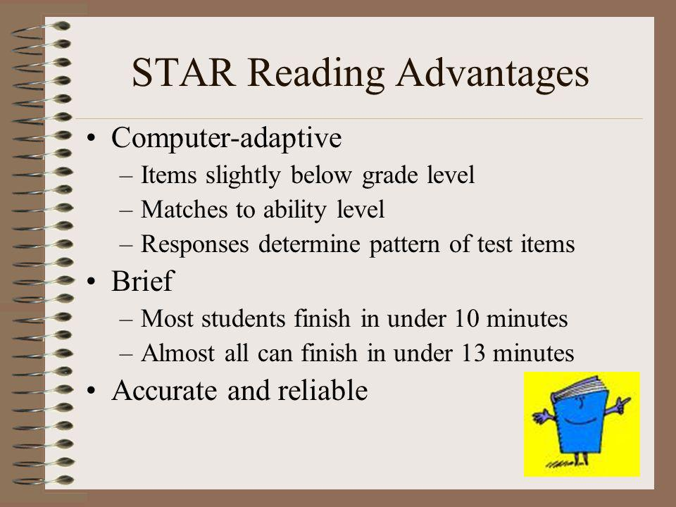STAR Reading Advantages Computer-adaptive –Items slightly below grade level –Matches to ability level –Responses determine pattern of test items Brief –Most students finish in under 10 minutes –Almost all can finish in under 13 minutes Accurate and reliable