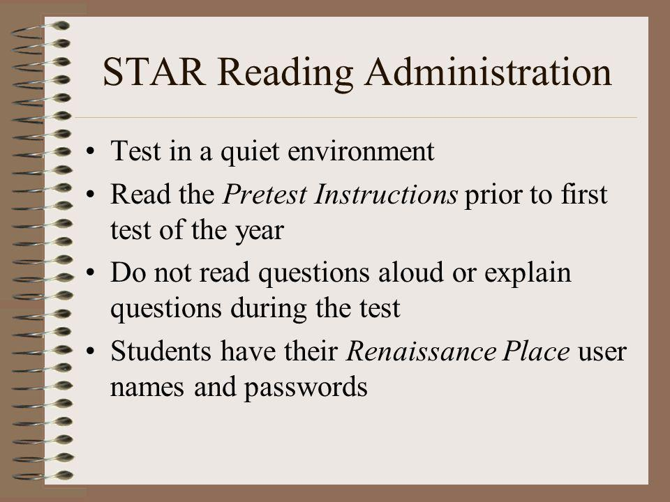 STAR Reading Administration Test in a quiet environment Read the Pretest Instructions prior to first test of the year Do not read questions aloud or explain questions during the test Students have their Renaissance Place user names and passwords