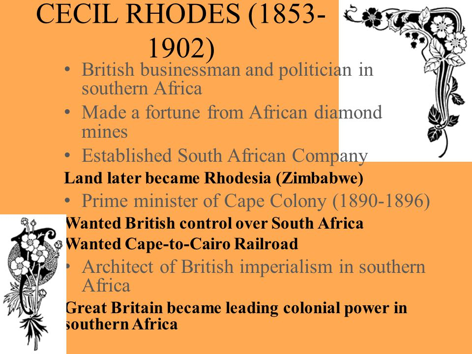CECIL RHODES (1853- 1902) British businessman and politician in southern Africa Made a fortune from African diamond mines Established South African Co