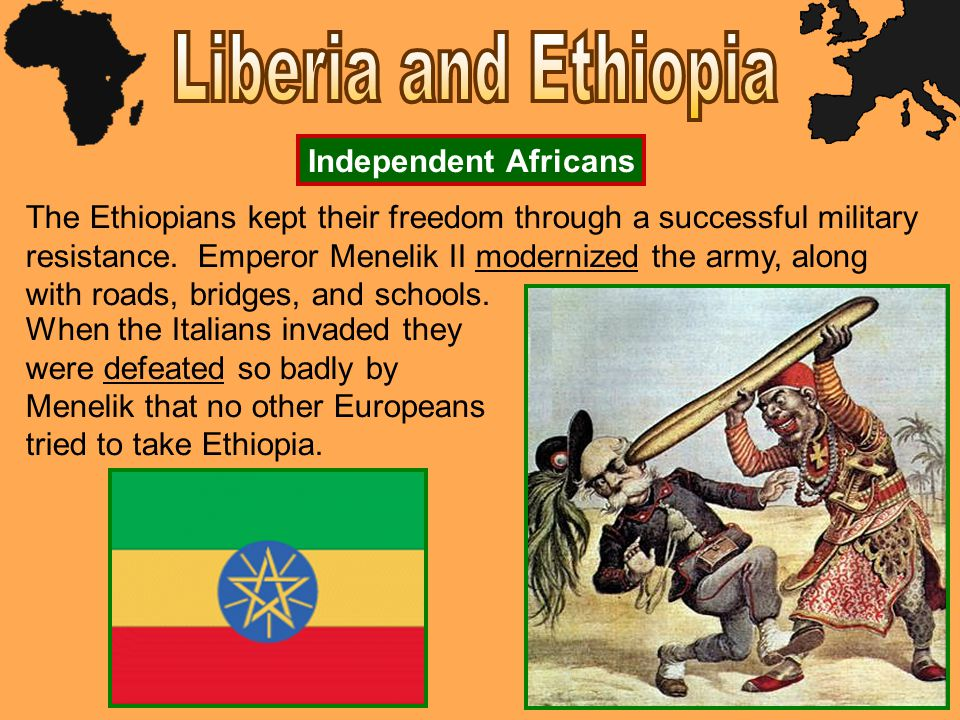 Independent Africans The Ethiopians kept their freedom through a successful military resistance. Emperor Menelik II modernized the army, along with ro