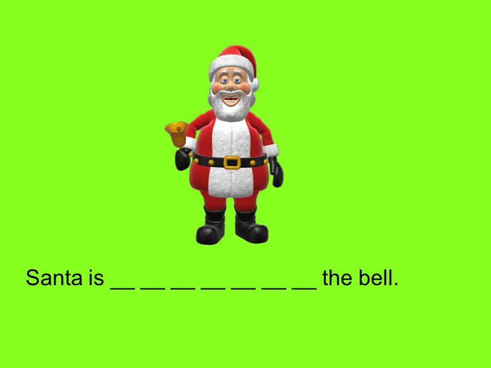Santa is __ __ __ __ __ __ __ the bell.