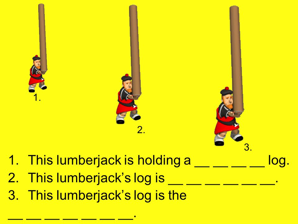 1.This lumberjack is holding a __ __ __ __ log. 2.This lumberjack's log is __ __ __ __ __ __.
