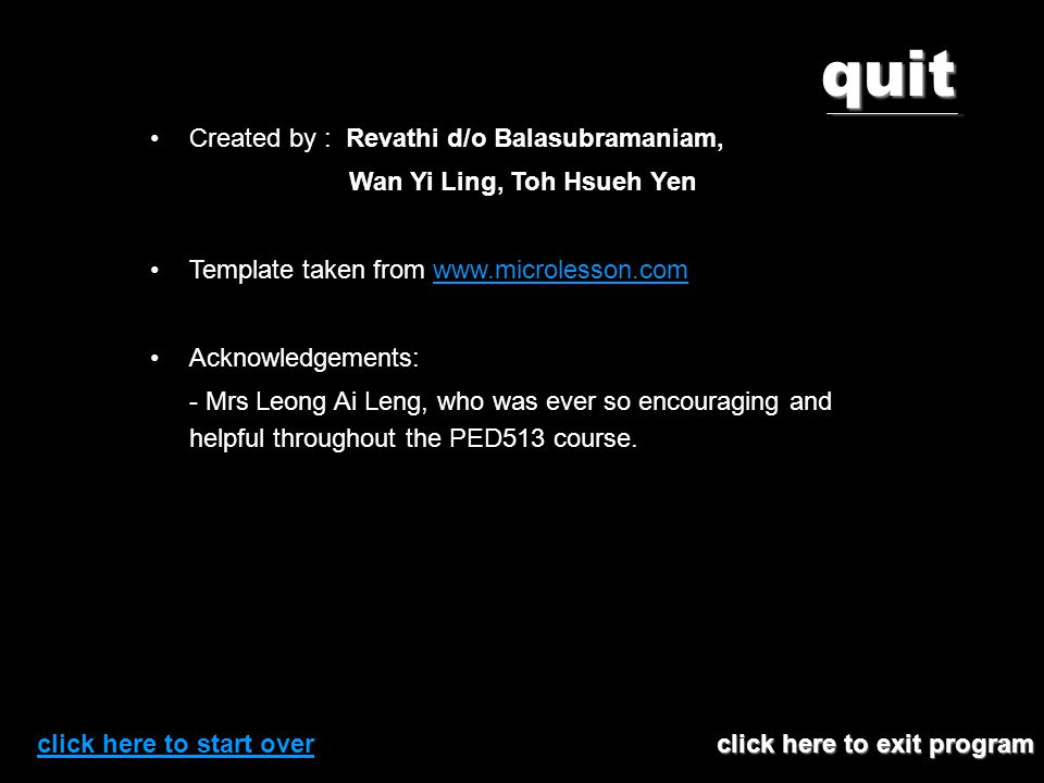 quit click here to exit program click here to exit program Created by : Revathi d/o Balasubramaniam, Wan Yi Ling, Toh Hsueh Yen Template taken from www.microlesson.comwww.microlesson.com Acknowledgements: - Mrs Leong Ai Leng, who was ever so encouraging and helpful throughout the PED513 course.