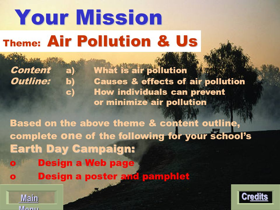 Your Mission Content a) What is air pollution Outline: b) Causes & effects of air pollution c) How individuals can prevent or minimize air pollution Based on the above theme & content outline, Earth DayCampaign: complete one of the following for your school's Earth Day Campaign: oDesign a Web page o Design a poster and pamphlet Credits Credits Main Menu Main Menu Air Pollution & Us Theme: Air Pollution & Us