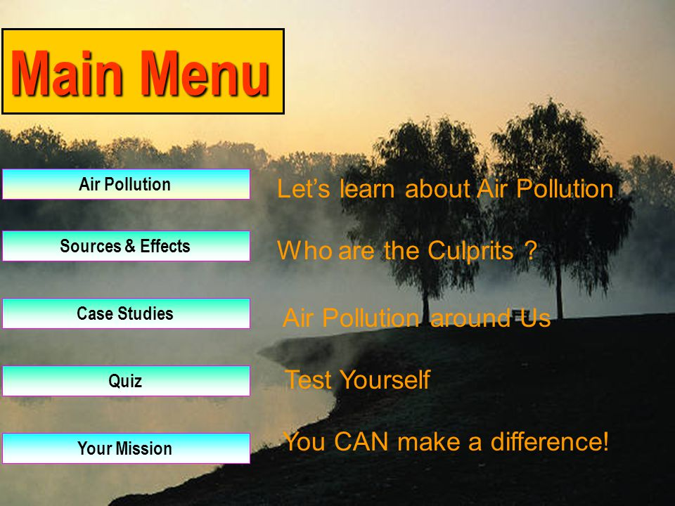 Main Menu Air Pollution Sources & Effects Case Studies Quiz Your Mission Let's learn about Air Pollution Who are the Culprits .