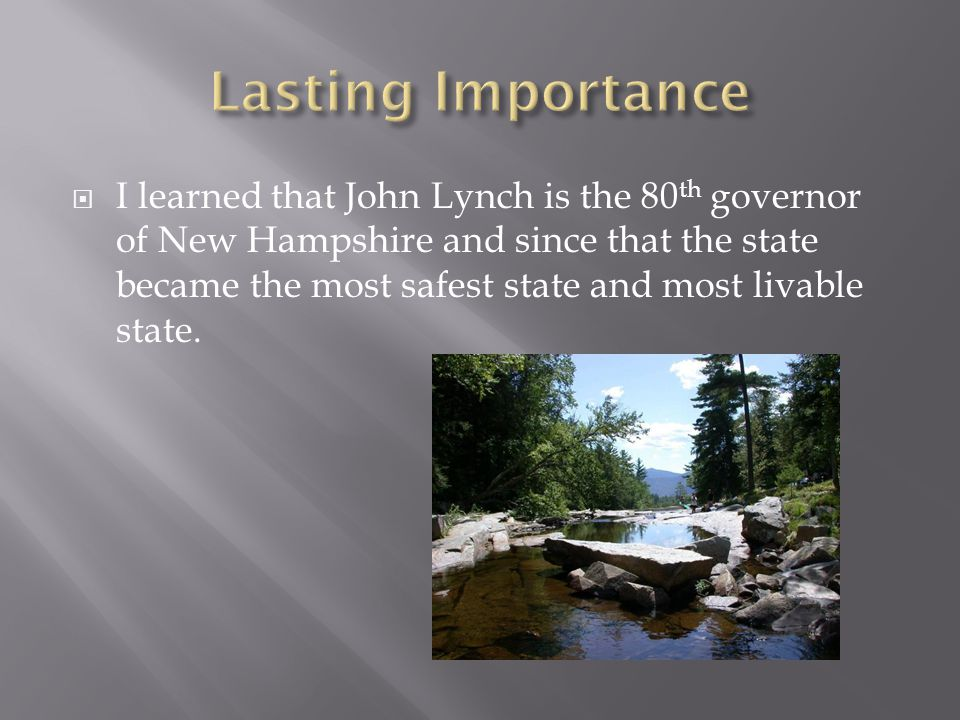  I learned that John Lynch is the 80 th governor of New Hampshire and since that the state became the most safest state and most livable state.