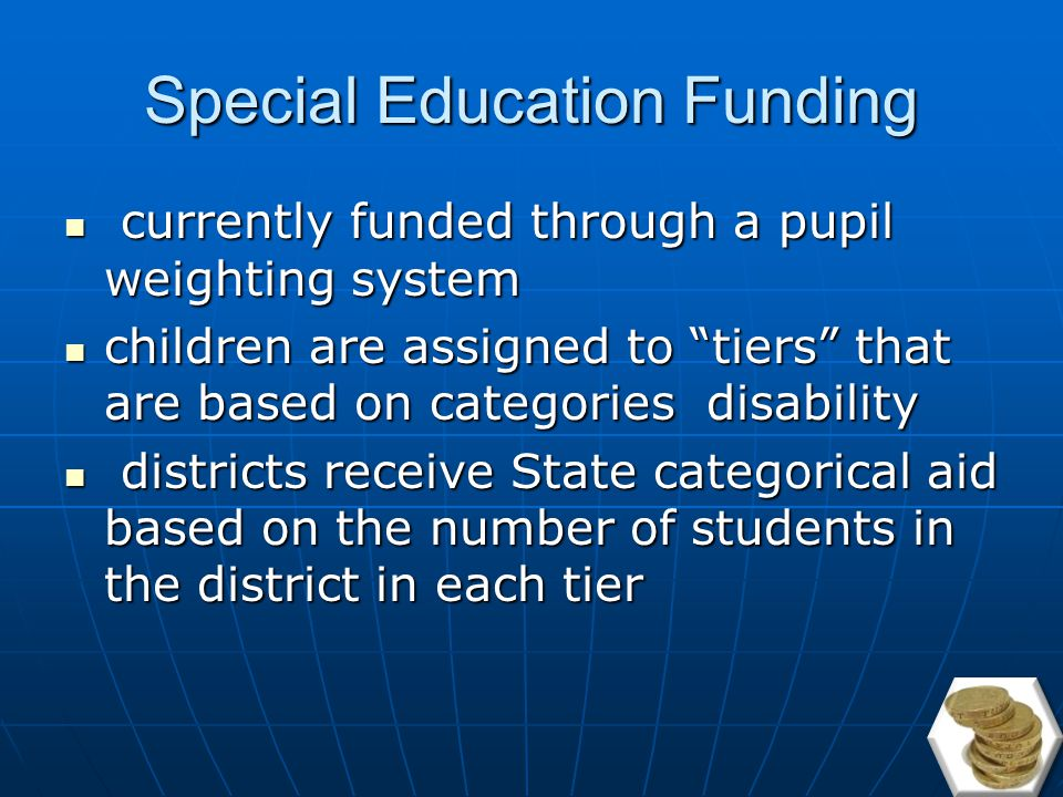 Special Education Census Use statewide average classification rate multiplied by district enrollment multiplied by statewide average excess cost of special ed students Use statewide average classification rate multiplied by district enrollment multiplied by statewide average excess cost of special ed students Portion included in the adequacy budget, remainder paid through categorical aid (aid independent of wealth) Portion included in the adequacy budget, remainder paid through categorical aid (aid independent of wealth)