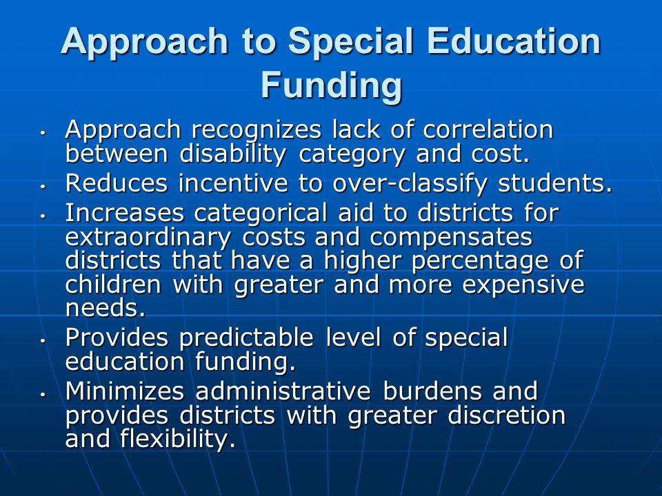 Special Education Funding State also reimburses districts for a portion of the costs associated with educating children with extraordinary needs State also reimburses districts for a portion of the costs associated with educating children with extraordinary needs defined as those whose education costs exceed $40,000 defined as those whose education costs exceed $40,000 This amounts to approximately 23% of the districts $40,000 per child This amounts to approximately 23% of the districts $40,000 per child