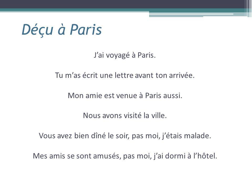 Déçu à Paris J'ai voyagé à Paris. Tu m'as écrit une lettre avant ton arrivée. Mon amie est venue à Paris aussi. Nous avons visité la ville. Vous avez
