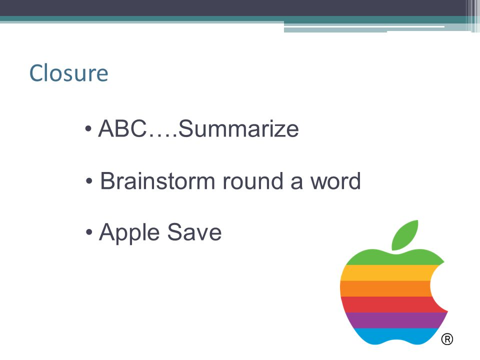 Closure ABC….Summarize Brainstorm round a word Apple Save