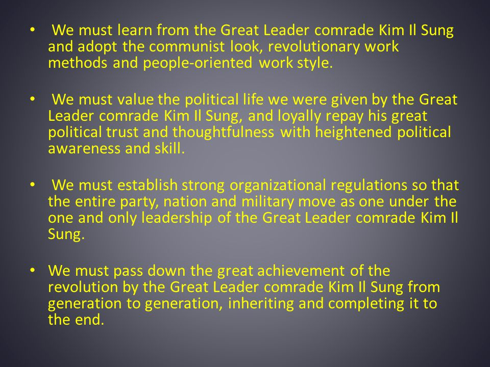 We must learn from the Great Leader comrade Kim Il Sung and adopt the communist look, revolutionary work methods and people-oriented work style.