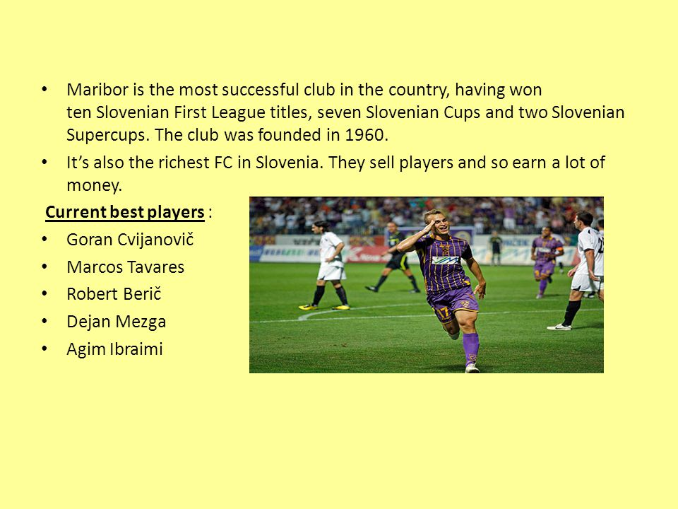 Maribor is the most successful club in the country, having won ten Slovenian First League titles, seven Slovenian Cups and two Slovenian Supercups.