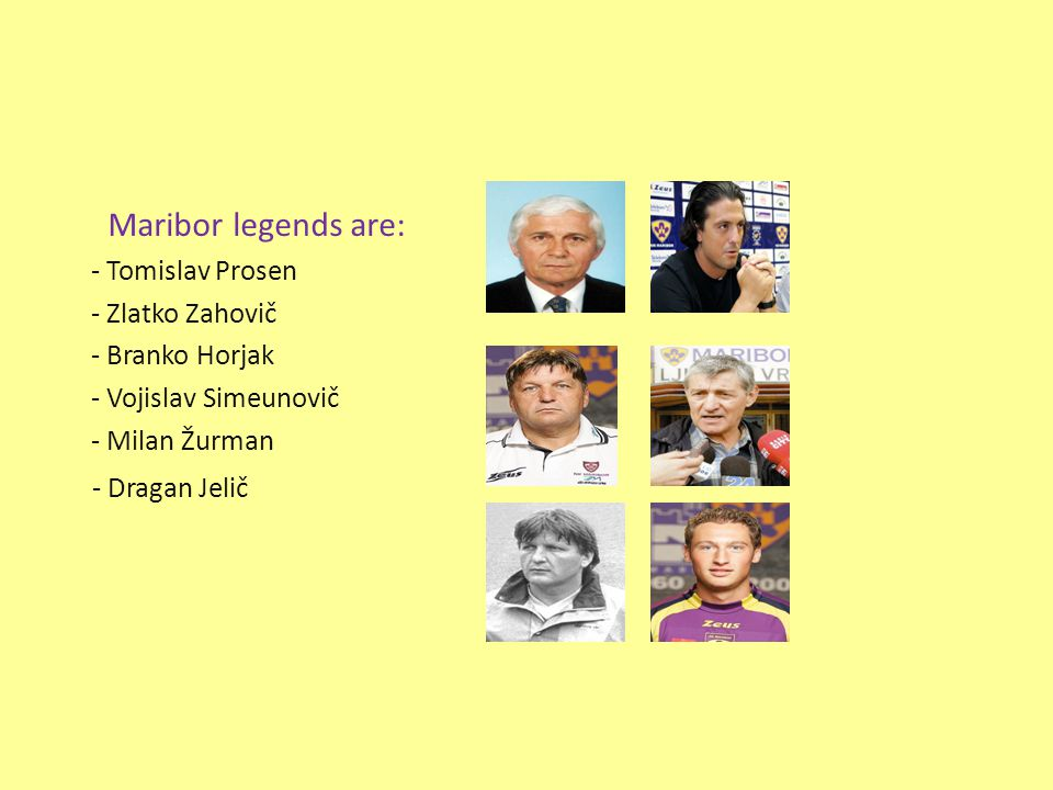Maribor legends are: - Tomislav Prosen - Zlatko Zahovič - Branko Horjak - Vojislav Simeunovič - Milan Žurman - Dragan Jelič