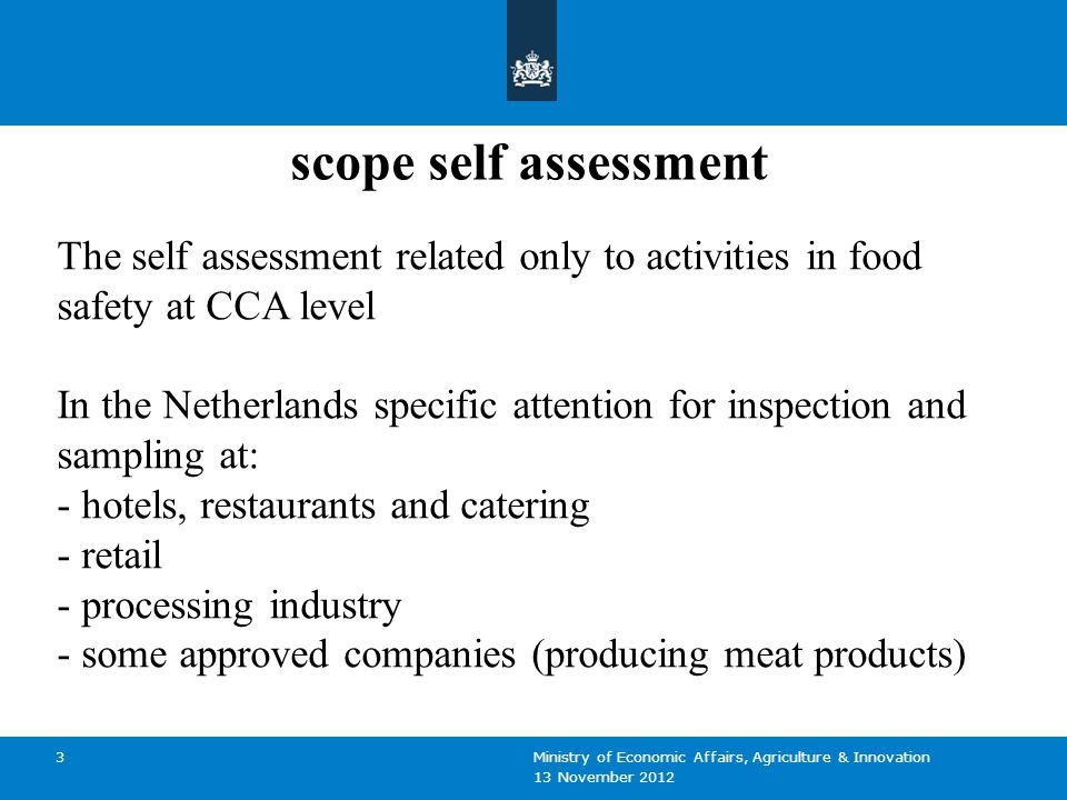 13 November 2012 Ministry of Economic Affairs, Agriculture & Innovation 3 scope self assessment The self assessment related only to activities in food safety at CCA level In the Netherlands specific attention for inspection and sampling at: - hotels, restaurants and catering - retail - processing industry - some approved companies (producing meat products)