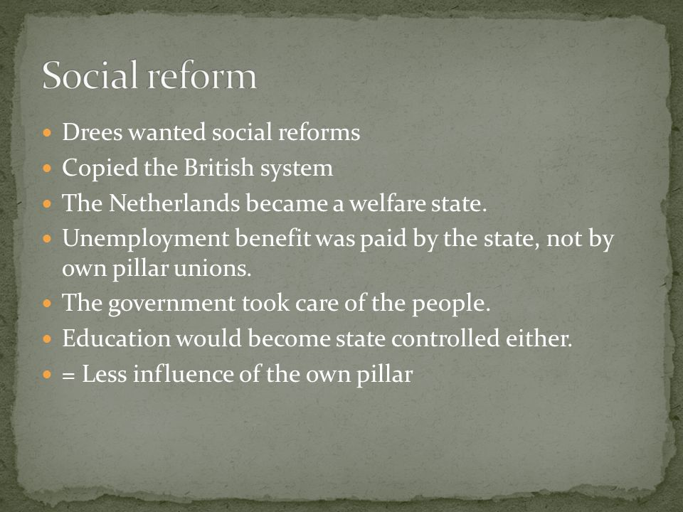 Drees wanted social reforms Copied the British system The Netherlands became a welfare state.