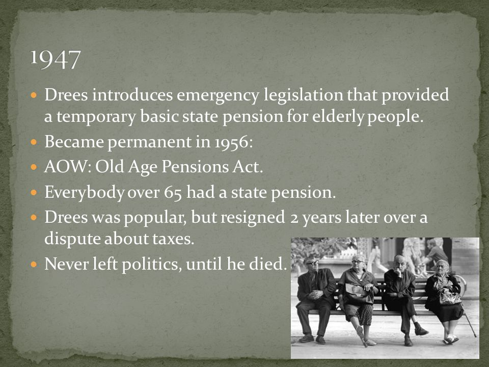 Drees introduces emergency legislation that provided a temporary basic state pension for elderly people. Became permanent in 1956: AOW: Old Age Pensio
