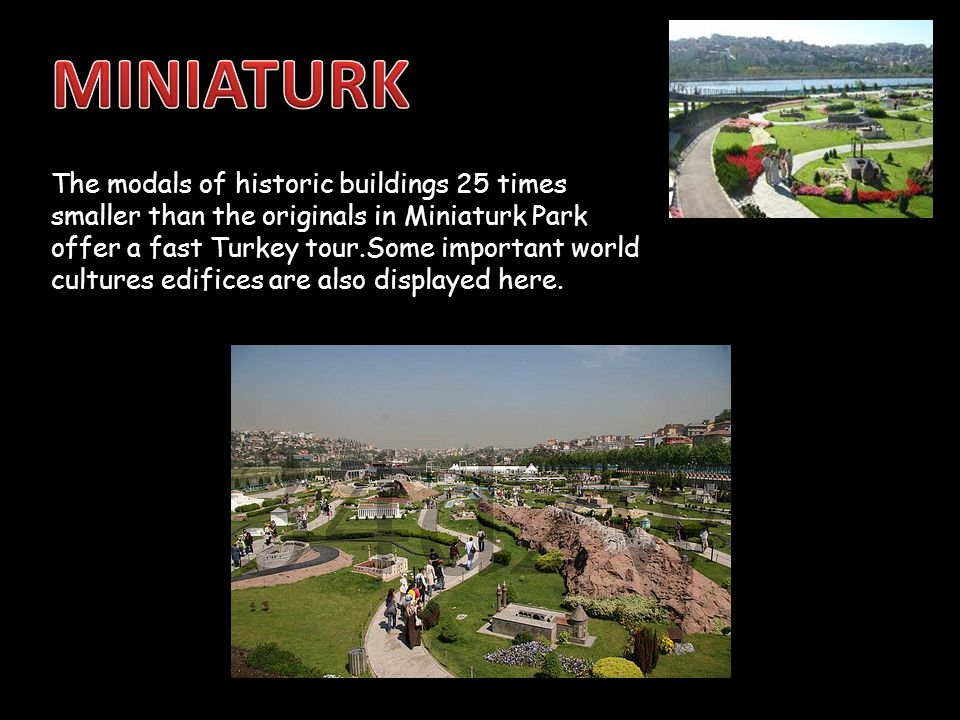 The modals of historic buildings 25 times smaller than the originals in Miniaturk Park offer a fast Turkey tour.Some important world cultures edifices are also displayed here.