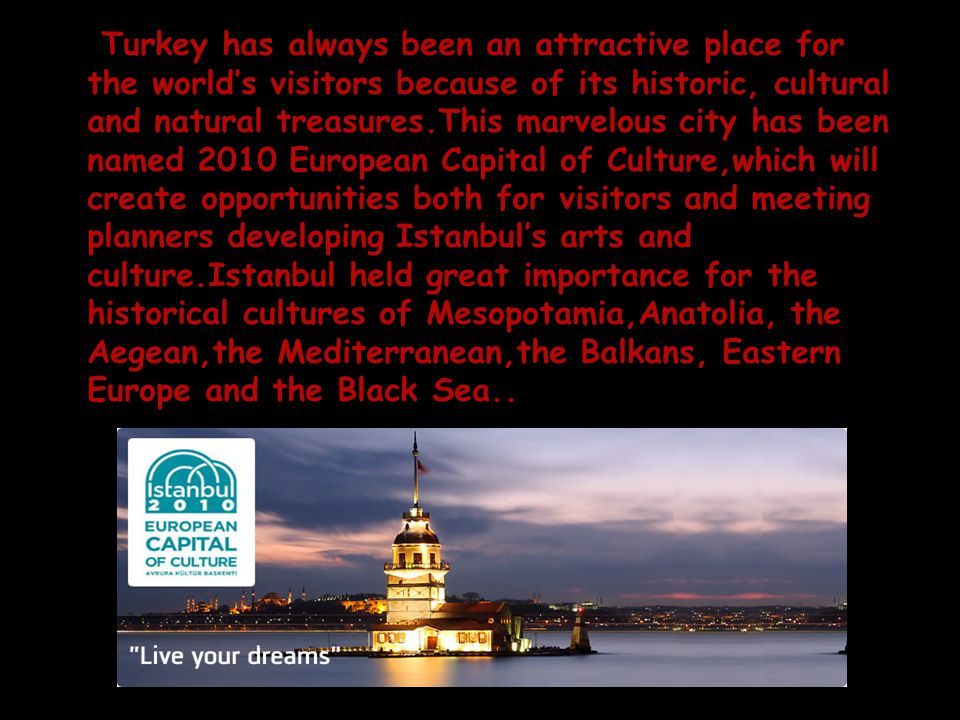 Turkey has always been an attractive place for the world's visitors because of its historic, cultural and natural treasures.This marvelous city has been named 2010 European Capital of Culture,which will create opportunities both for visitors and meeting planners developing Istanbul's arts and culture.Istanbul held great importance for the historical cultures of Mesopotamia,Anatolia, the Aegean,the Mediterranean,the Balkans, Eastern Europe and the Black Sea..