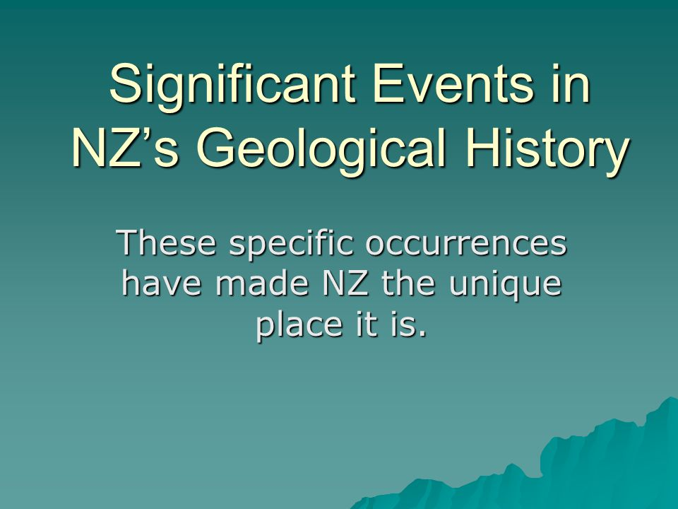 Significant Events in NZ's Geological History These specific occurrences have made NZ the unique place it is.