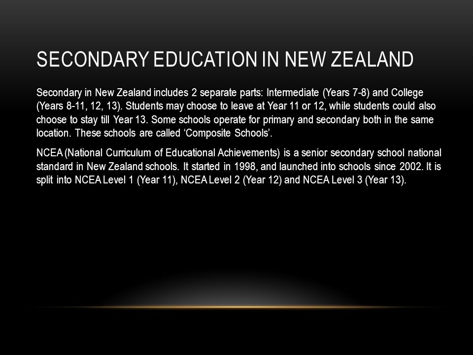 SECONDARY EDUCATION IN NEW ZEALAND Secondary in New Zealand includes 2 separate parts: Intermediate (Years 7-8) and College (Years 8-11, 12, 13).