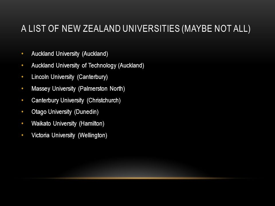 A LIST OF NEW ZEALAND UNIVERSITIES (MAYBE NOT ALL) Auckland University (Auckland) Auckland University of Technology (Auckland) Lincoln University (Can