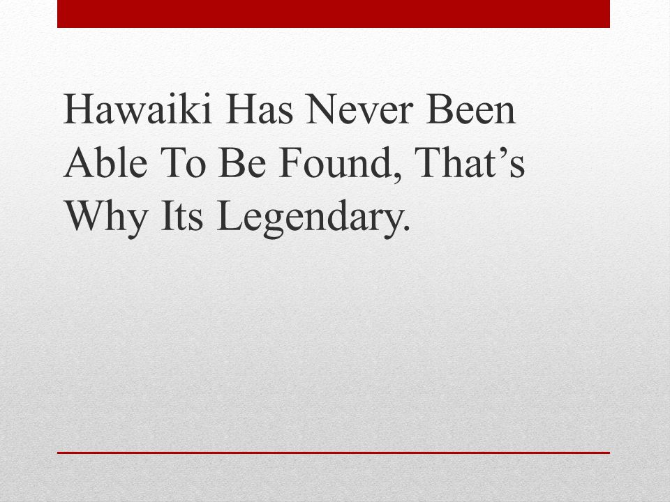 Hawaiki Has Never Been Able To Be Found, That's Why Its Legendary.