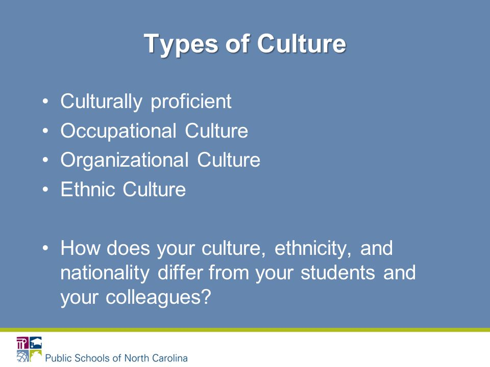 Culturally proficient Occupational Culture Organizational Culture Ethnic Culture How does your culture, ethnicity, and nationality differ from your students and your colleagues.