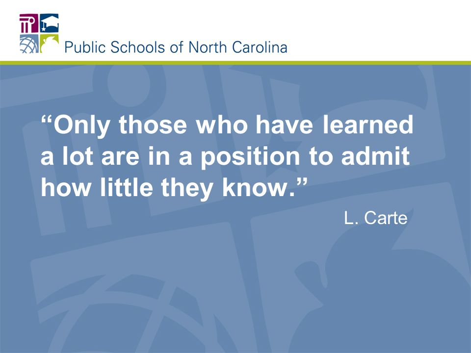 Only those who have learned a lot are in a position to admit how little they know. L. Carte