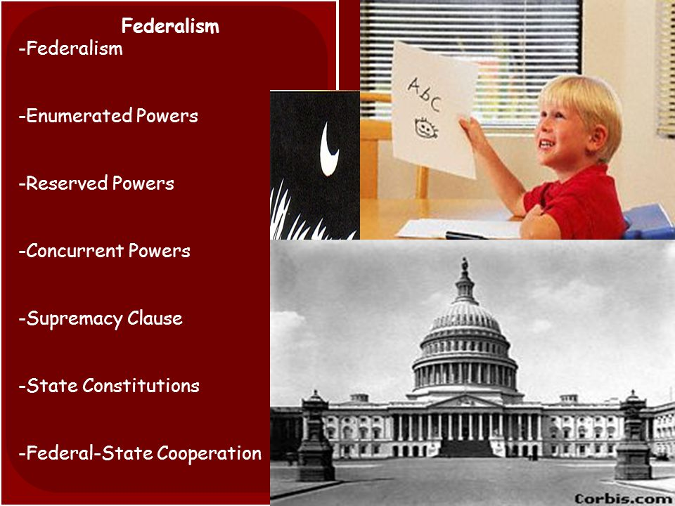 Federalism -Federalism -Enumerated Powers -Reserved Powers -Concurrent Powers -Supremacy Clause -State Constitutions -Federal-State Cooperation
