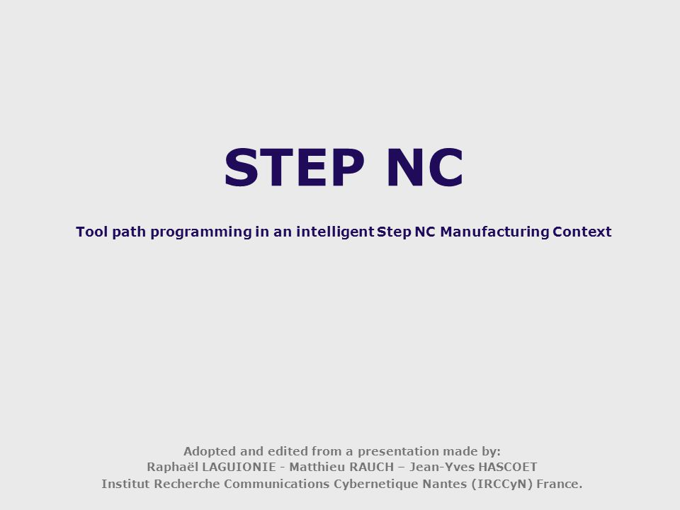 STEP NC Tool path programming in an intelligent Step NC Manufacturing Context Adopted and edited from a presentation made by: Raphaël LAGUIONIE - Matthieu RAUCH – Jean-Yves HASCOET Institut Recherche Communications Cybernetique Nantes (IRCCyN) France.