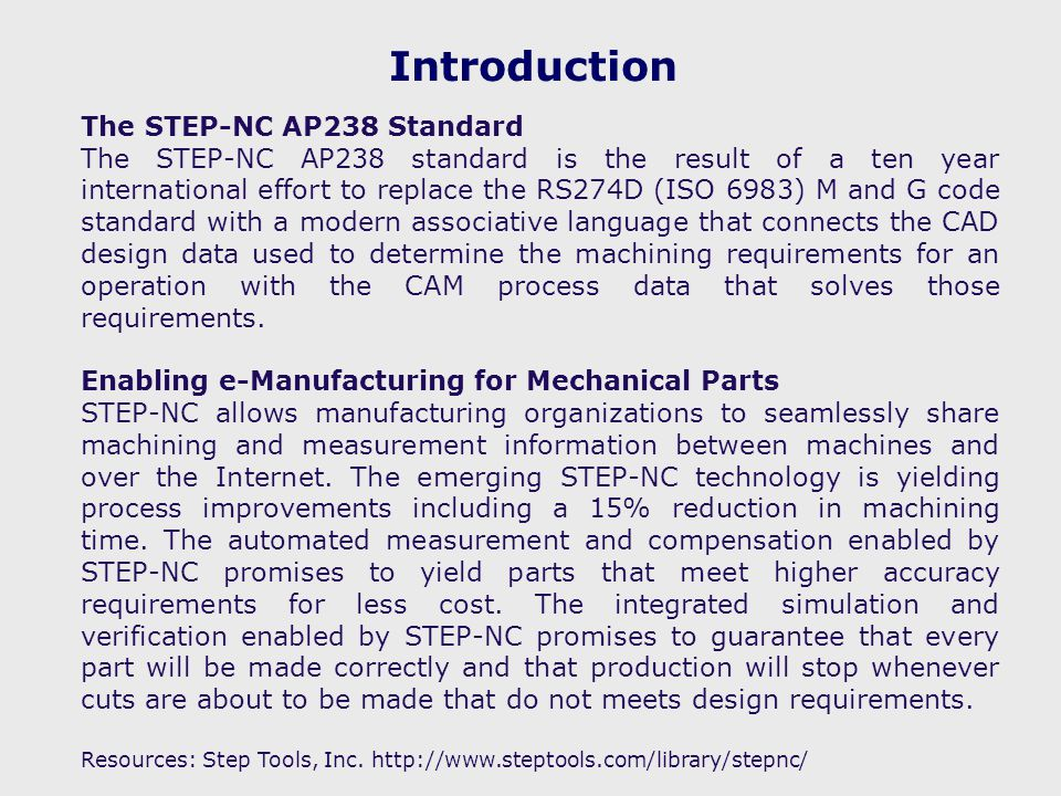 Introduction The STEP-NC AP238 Standard The STEP-NC AP238 standard is the result of a ten year international effort to replace the RS274D (ISO 6983) M and G code standard with a modern associative language that connects the CAD design data used to determine the machining requirements for an operation with the CAM process data that solves those requirements.