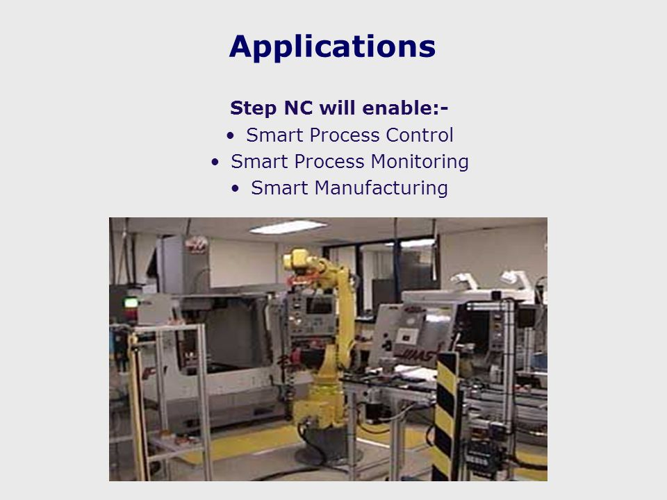 Applications Step NC will enable:- Smart Process Control Smart Process Monitoring Smart Manufacturing